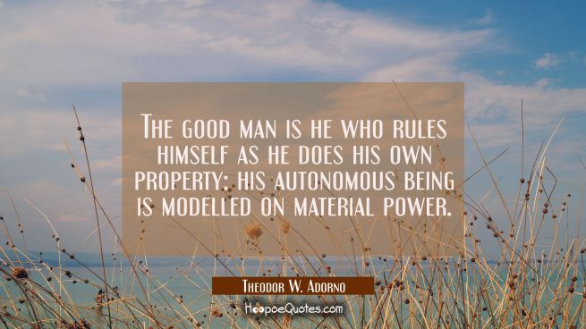 The good man is he who rules himself as he does his own property: his autonomous being is modelled