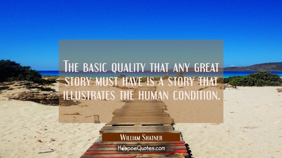 The basic quality that any great story must have is a story that illustrates the human condition. William Shatner Quotes