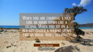 When you are courting a nice girl an hour seems like a second. When you sit on a red-hot cinder a s