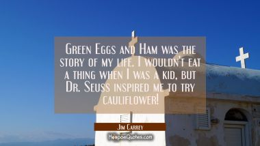 Green Eggs and Ham was the story of my life. I wouldn't eat a thing when I was a kid but Dr. Seuss Jim Carrey Quotes