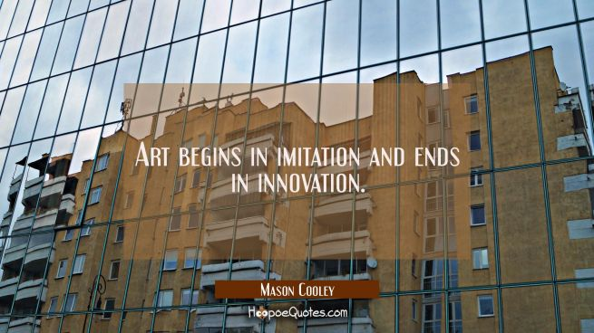 Art begins in imitation and ends in innovation.