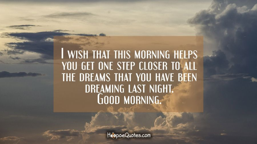 I wish that this morning helps you get one step closer to all the dreams that you have been dreaming last night. Good morning. Good Morning Quotes