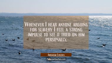Whenever I hear anyone arguing for slavery I feel a strong impulse to see it tried on him personall
