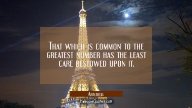 That which is common to the greatest number has the least care bestowed upon it