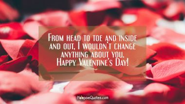 From head to toe and inside and out, I wouldn't change anything about you. Happy Valentine's Day! Valentine's Day Quotes