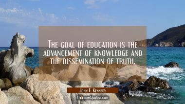 The goal of education is the advancement of knowledge and the dissemination of truth.
