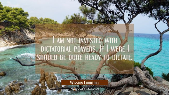 I am not invested with dictatorial powers. If I were I should be quite ready to dictate.