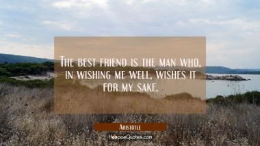 The best friend is the man who in wishing me well wishes it for my sake. Aristotle Quotes