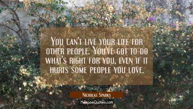 You can't live your life for other people. You've got to do what's right for you, even if it hurts some people you love. Nicholas Sparks Quotes