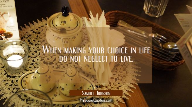 When making your choice in life do not neglect to live.