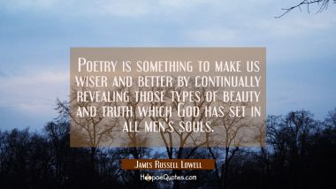 Poetry is something to make us wiser and better by continually revealing those types of beauty and James Russell Lowell Quotes