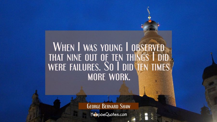 When I was young I observed that nine out of ten things I did were failures. So I did ten times mor George Bernard Shaw Quotes