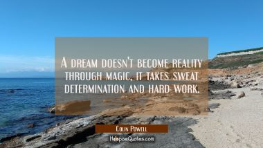 A dream doesn't become reality through magic, it takes sweat determination and hard work.