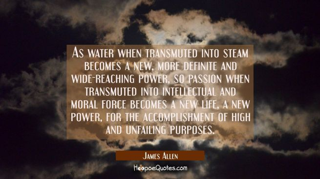 As water when transmuted into steam becomes a new more definite and wide-reaching power so passion