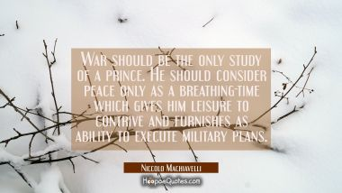 War should be the only study of a prince. He should consider peace only as a breathing-time which g