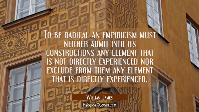 To be radical an empiricism must neither admit into its constructions any element that is not direc