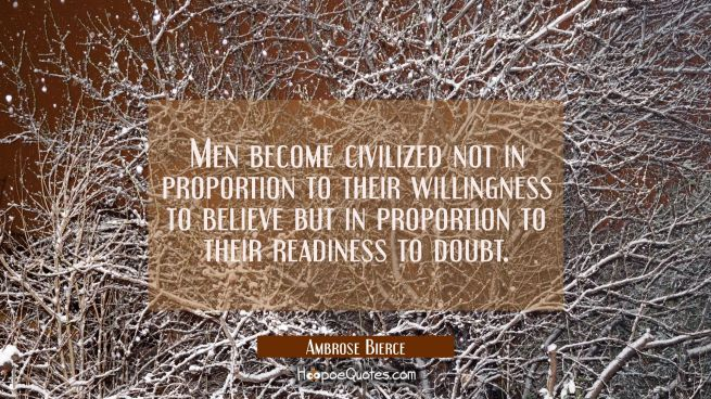 Men become civilized not in proportion to their willingness to believe but in proportion to their r