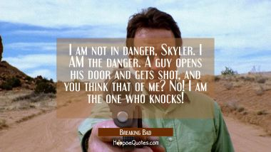 I am not in danger, Skyler. I AM the danger. A guy opens his door and gets shot, and you think that of me? No! I am the one who knocks! Quotes