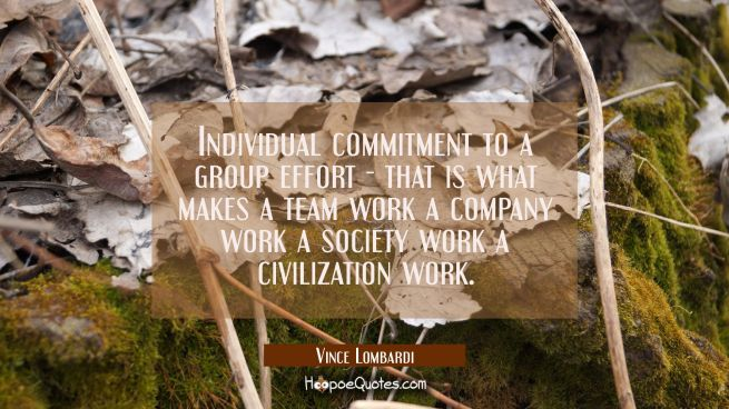 Individual commitment to a group effort - that is what makes a team work a company work a society w