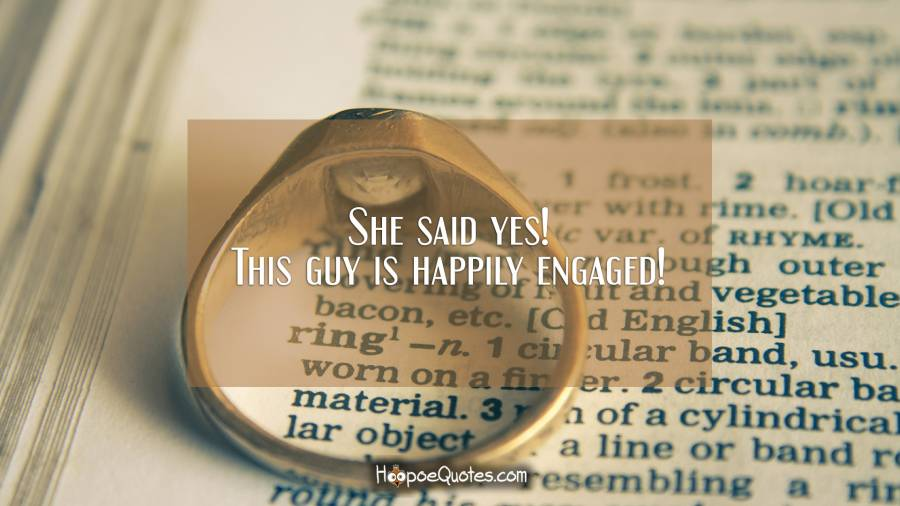 She said yes! This guy is happily engaged! Engagement Quotes