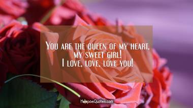 You are the queen of my heart, my sweet girl! I love, love, love you! I Love You Quotes