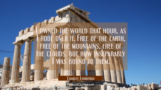 I owned the world that hour as I rode over it. free of the earth free of the mountains free of the