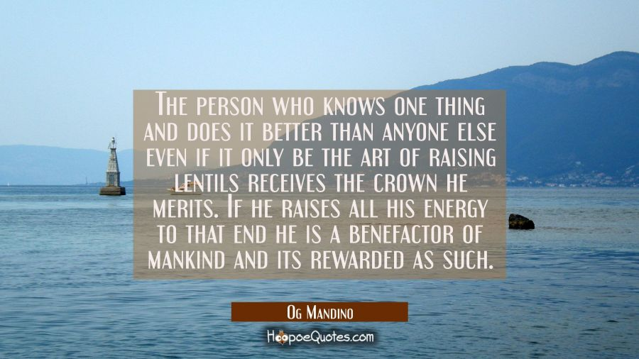 The person who knows one thing and does it better than anyone else even if it only be the art of ra Og Mandino Quotes