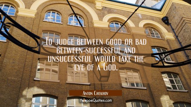 To judge between good or bad between successful and unsuccessful would take the eye of a God.
