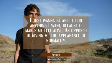 I just wanna be able to do anything I want, because it makes me feel alive. As opposed to giving me the appearance of normality. Movie Quotes Quotes