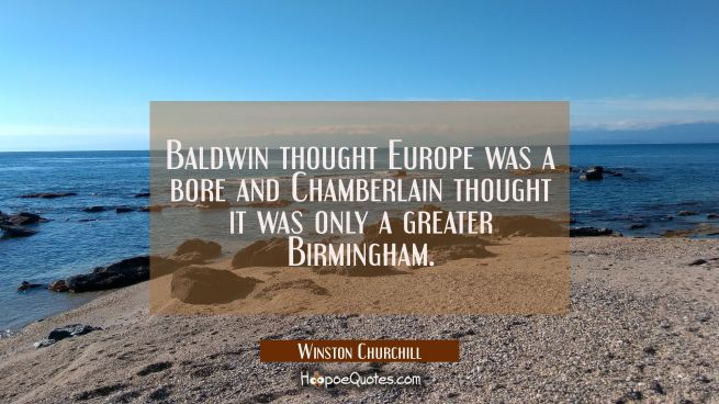 Baldwin thought Europe was a bore and Chamberlain thought it was only a greater Birmingham.