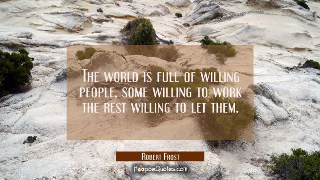 The world is full of willing people, some willing to work the rest willing to let them.