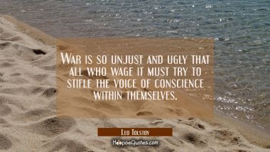 War is so unjust and ugly that all who wage it must try to stifle the voice of conscience within th