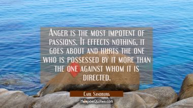 Anger is the most impotent of passions. It effects nothing it goes about and hurts the one who is p