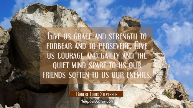 Give us grace and strength to forbear and to persevere. Give us courage and gaiety and the quiet mi