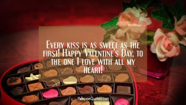 Every kiss is as sweet as the first! Happy Valentines Day, to the one I love with all my heart! Valentine's Day Quotes