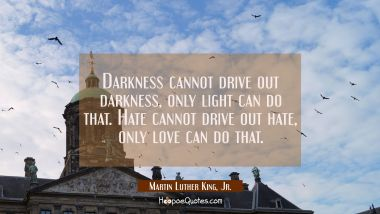 Darkness cannot drive out darkness, only light can do that. Hate cannot drive out hate, only love c Martin Luther King, Jr. Quotes