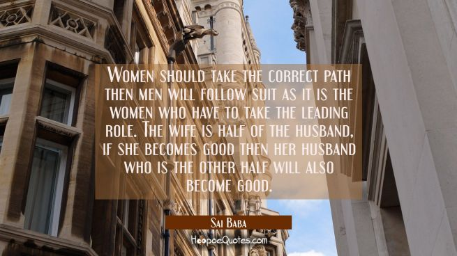 Women should take the correct path then men will follow suit as it is the women who have to take th