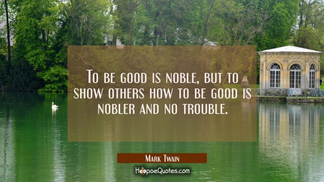 To be good is noble, but to show others how to be good is nobler and no trouble.