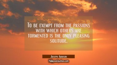 To be exempt from the passions with which others are tormented is the only pleasing solitude
