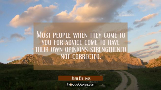 Most people when they come to you for advice come to have their own opinions strengthened not corre
