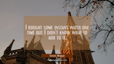 I bought some instant water one time but I didn't know what to add to it. Steven Wright Quotes