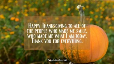 Happy Thanksgiving to all of the people who made me smile, who made me what I am today. Thank you for everything. Thanksgiving Quotes