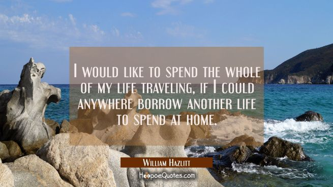 I would like to spend the whole of my life traveling if I could anywhere borrow another life to spe