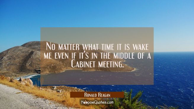 No matter what time it is wake me even if it's in the middle of a Cabinet meeting.