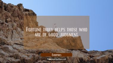 Fortune truly helps those who are of good judgment. Euripides Quotes