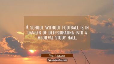A school without football is in danger of deteriorating into a medieval study hall. Vince Lombardi Quotes