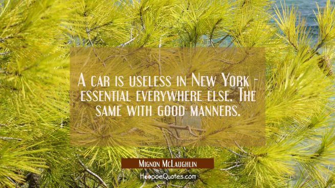 A car is useless in New York essential everywhere else. The same with good manners.