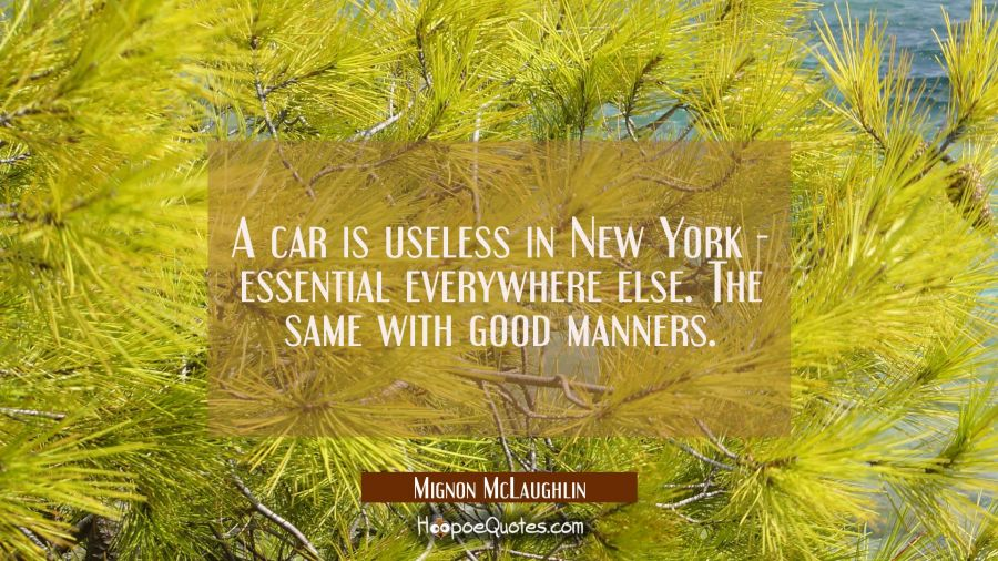 A car is useless in New York essential everywhere else. The same with good manners. Mignon McLaughlin Quotes