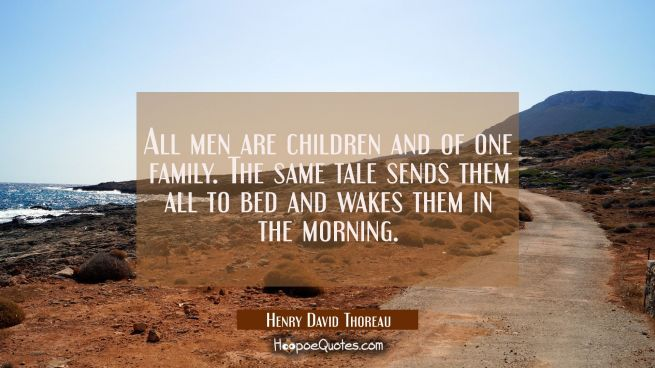 All men are children and of one family. The same tale sends them all to bed and wakes them in the m