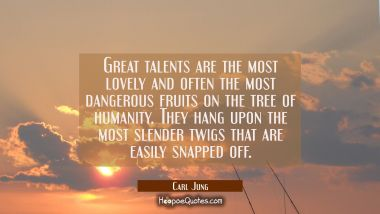 Great talents are the most lovely and often the most dangerous fruits on the tree of humanity. They